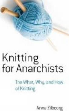 Knitting for Anarchists : The What, Why and How of Knitting