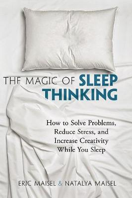 The Magic of Sleep Thinking : How to Solve Problems, Reduce Stress, and Increase Creativity While You Sleep