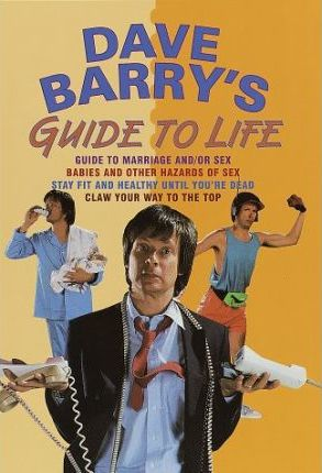 Dave Barry's Guide to Life  Guide to Marriage and/or Sex Babies and Other Hazards of Sex Stay Fit and Healthy until You'RE Dead Claw Your Way to the Top