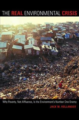 The Real Environmental Crisis : Why Poverty, Not Affluence, Is the Environment's Number One Enemy