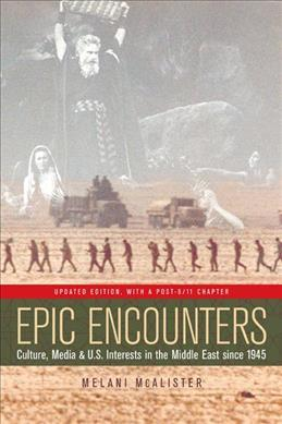 Epic Encounters  Culture, Media, and U.S. Interests in the Middle East since1945