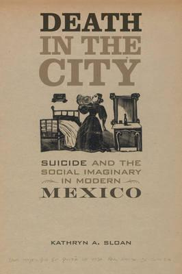 Death in the city : suicide and the social imaginary in modern mexico by Kathryn A. Sloan