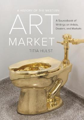 A History of the Western Art Market  A Sourcebook of Writings on Artists, Dealers, and Markets