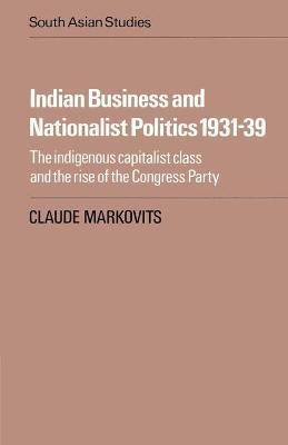 Indian Business and Nationalist Politics 1931-39: The Indigenous Capitalist Class and the Rise of the Congress Party
