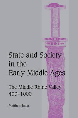 Cambridge Studies in Medieval Life and Thought: Fourth Series: State and Society in the Early Middle Ages: The Middle Rhine Valley, 400-1000 Series Number 47