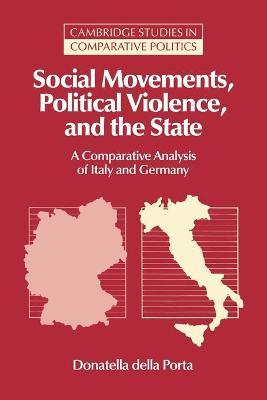 Cambridge Studies in Comparative Politics: Social Movements, Political Violence, and the State: A Comparative Analysis of Italy and Germany