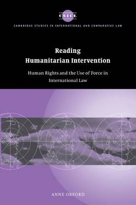 Cambridge Studies in International and Comparative Law: Reading Humanitarian Intervention: Human Rights and the Use of Force in International Law Series Number 30