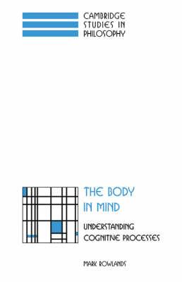 Cambridge Studies in Philosophy: The Body in Mind: Understanding Cognitive Processes