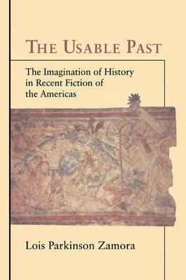 The Usable Past : The Imagination of History in Recent Fiction of the Americas