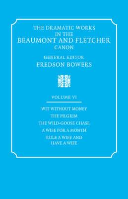The Dramatic Works in the Beaumont and Fletcher Canon: Volume 6, Wit Without Money, The Pilgrim, The Wild-Goose Chase, A Wife for a Month, Rule a Wife and Have a Wife