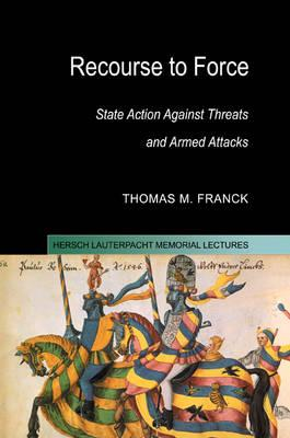 Hersch Lauterpacht Memorial Lectures: Recourse to Force: State Action against Threats and Armed Attacks Series Number 15