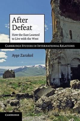 Cambridge Studies in International Relations: After Defeat: How the East Learned to Live with the West Series Number 118
