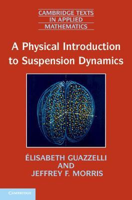 Cambridge Texts in Applied Mathematics: A Physical Introduction to Suspension Dynamics Series Number 45