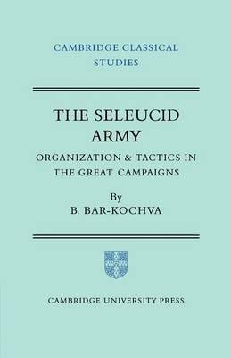 Cambridge Classical Studies: The Seleucid Army: Organization and Tactics in the Great Campaigns
