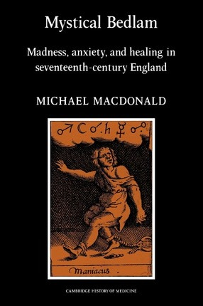 Mystical Bedlam: Madness, Anxiety and Healing in Seventeenth-Century England
