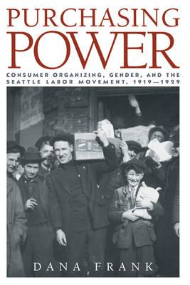 Purchasing Power  Consumer Organizing, Gender, and the Seattle Labor Movement, 1919-1929