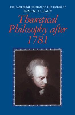 The Cambridge Edition of the Works of Immanuel Kant: Theoretical Philosophy after 1781