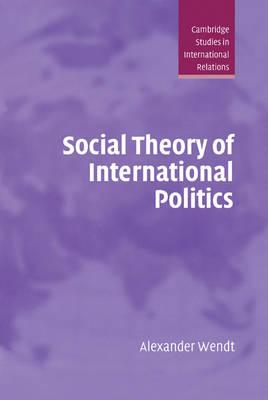 Cambridge Studies in International Relations: Social Theory of International Politics Series Number 67