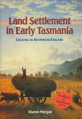 Land Settlement in Early Tasmania: Creating an Antipodean England