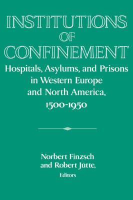 Institutions of Confinement  Hospitals, Asylums, and Prisons in Western Europe and North America, 1500-1950