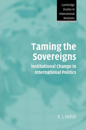 Taming the Sovereigns: Institutional Change in International Politics
