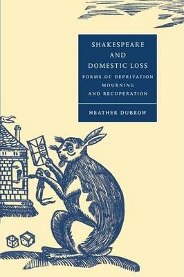 Cambridge Studies in Renaissance Literature and Culture: Shakespeare and Domestic Loss: Forms of Deprivation, Mourning, and Recuperation Series Number 32