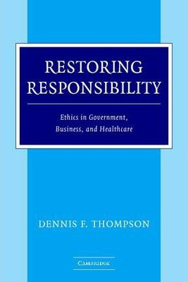 Restoring Responsibility: Ethics in Government, Business, and Healthcare