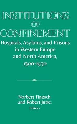 Publications of the German Historical Institute: Institutions of Confinement: Hospitals, Asylums, and Prisons in Western Europe and North America, 1500-1950