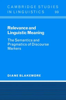 Cambridge Studies in Linguistics: Relevance and Linguistic Meaning: The Semantics and Pragmatics of Discourse Markers Series Number 99