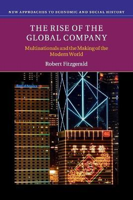 New Approaches to Economic and Social History: The Rise of the Global Company: Multinationals and the Making of the Modern World