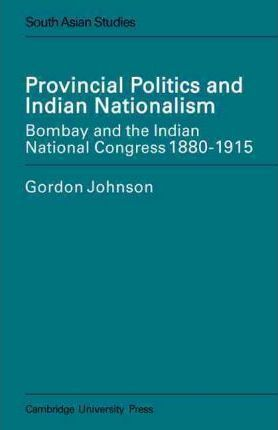 Provincial Politics and Indian Nationalism: Bombay and the Indian National Congress 1880-1915