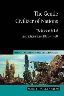 Hersch Lauterpacht Memorial Lectures: The Gentle Civilizer of Nations: The Rise and Fall of International Law 1870-1960 Series Number 14