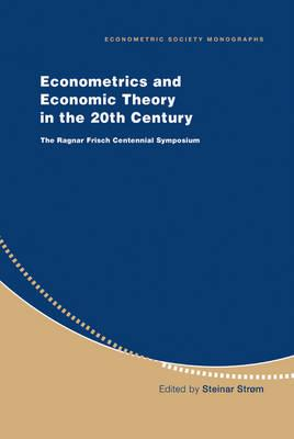 Econometric Society Monographs: Econometrics and Economic Theory in the 20th Century: The Ragnar Frisch Centennial Symposium Series Number 31
