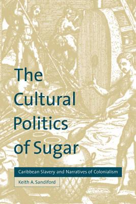 The Cultural Politics of Sugar  Caribbean Slavery and Narratives of Colonialism