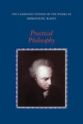 The Cambridge Edition of the Works of Immanuel Kant: Practical Philosophy