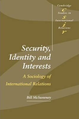 Cambridge Studies in International Relations: Security, Identity and Interests: A Sociology of International Relations Series Number 69