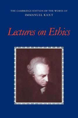 The Cambridge Edition of the Works of Immanuel Kant: Lectures on Ethics