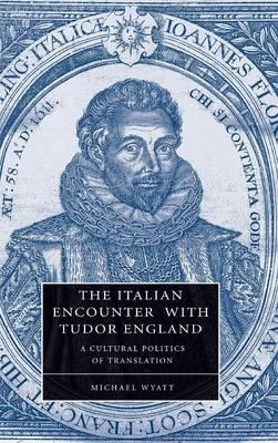 Cambridge Studies in Renaissance Literature and Culture: The Italian Encounter with Tudor England: A Cultural Politics of Translation Series Number 51