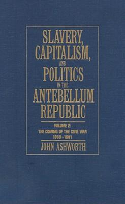 Slavery, Capitalism and Politics in the Antebellum Republic The Coming of the Civil War, 1850-1861 Volume 2