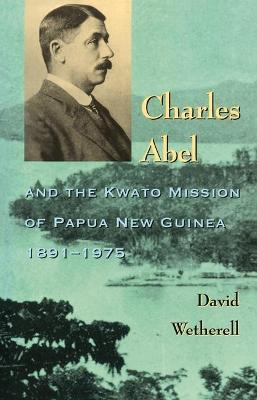 Charles Abel and the Kwato Mission of Papua New Guinea 1891-1975