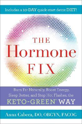 The Hormone Fix : Naturally Burn Fat, Boost Energy, Sleep Better, and Stop Hot Flashes, the Keto-Green Way