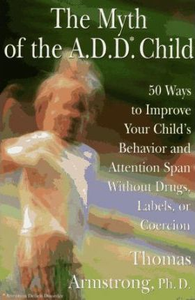 The Myth of the Add: 50 Ways to Improve Your Child's Behavior and Attention Span