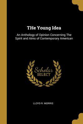 The Young Idea  An Anthology of Opinion Concerning the Spirit and Aims of Contemporary American