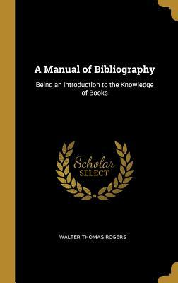 A Manual of Bibliography  Being an Introduction to the Knowledge of Books