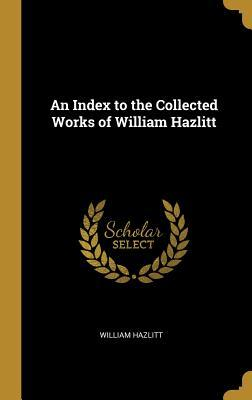 An Index to the Collected Works of William Hazlitt