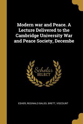 Modern War and Peace. a Lecture Delivered to the Cambridge University War and Peace Society, Decembe