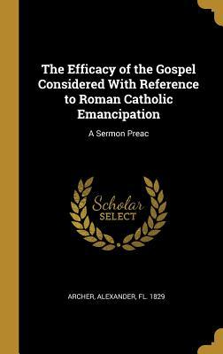 The Efficacy of the Gospel Considered with Reference to Roman Catholic Emancipation  A Sermon Preac