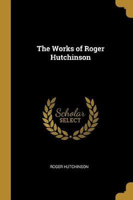 The Works of Roger Hutchinson