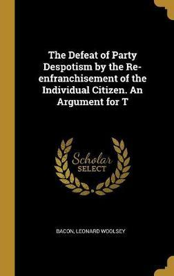 The Defeat of Party Despotism  the Re-Enfranchisement of the Individual Citizen. an Argument for T