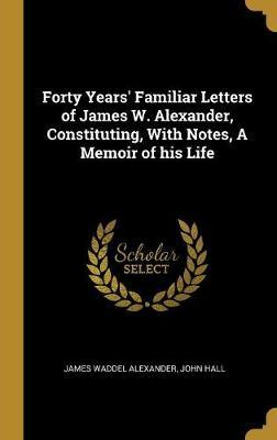 Forty Years' Familiar Letters of James W. Alexander, Constituting, with Notes, a Memoir of His Life